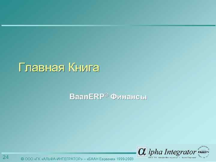 Главная Книга Baan. ERP® Финансы 24 © ООО «ГК «АЛЬФА-ИНТЕГРАТОР» – «БААН Евразия» 1999