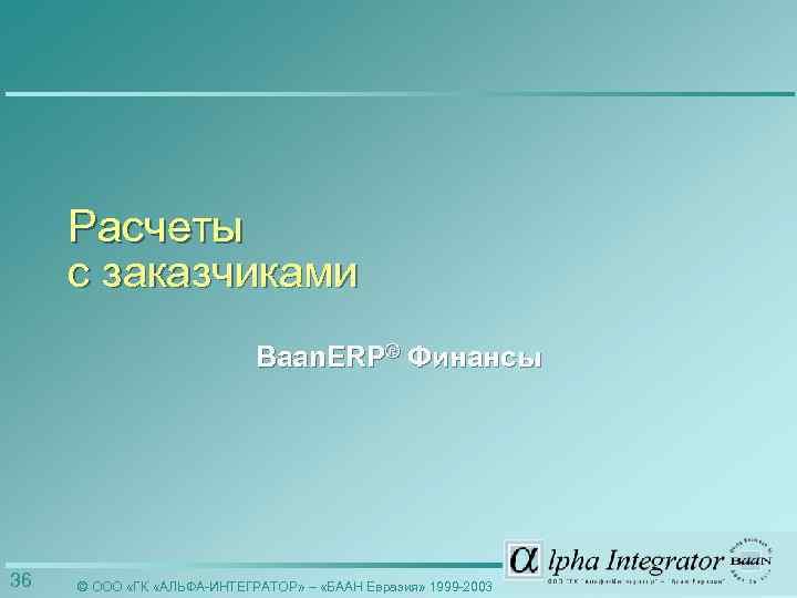 Расчеты с заказчиками Baan. ERP® Финансы 36 © ООО «ГК «АЛЬФА-ИНТЕГРАТОР» – «БААН Евразия»