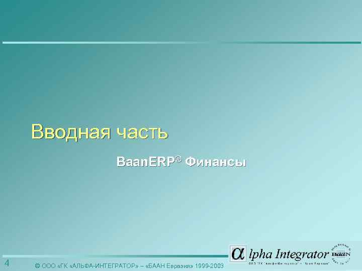 Вводная часть Baan. ERP® Финансы 4 © ООО «ГК «АЛЬФА-ИНТЕГРАТОР» – «БААН Евразия» 1999