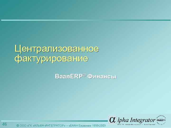 Централизованное фактурирование Baan. ERP® Финансы 46 © ООО «ГК «АЛЬФА-ИНТЕГРАТОР» – «БААН Евразия» 1999