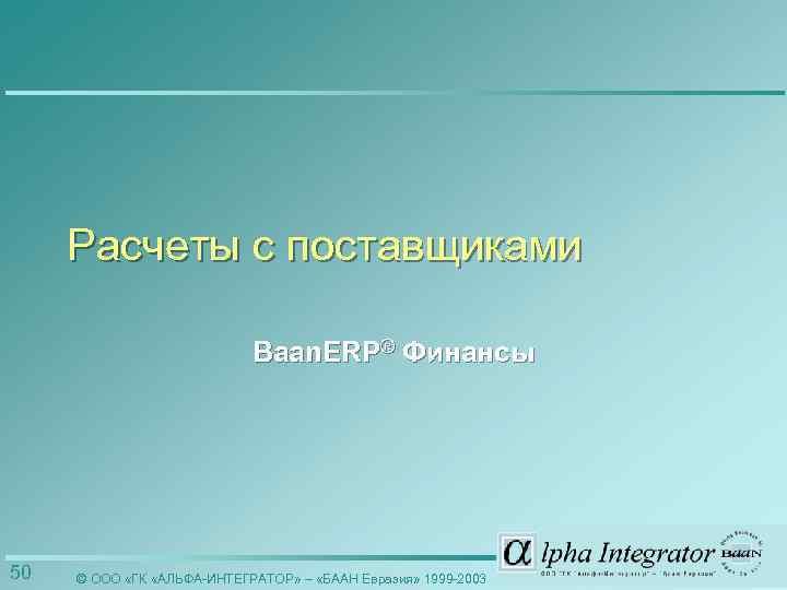 Расчеты с поставщиками Baan. ERP® Финансы 50 © ООО «ГК «АЛЬФА-ИНТЕГРАТОР» – «БААН Евразия»