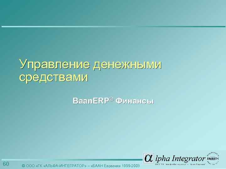 Управление денежными средствами Baan. ERP® Финансы 60 © ООО «ГК «АЛЬФА-ИНТЕГРАТОР» – «БААН Евразия»