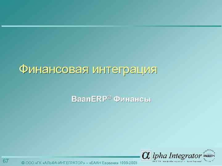 Финансовая интеграция Baan. ERP® Финансы 67 © ООО «ГК «АЛЬФА-ИНТЕГРАТОР» – «БААН Евразия» 1999