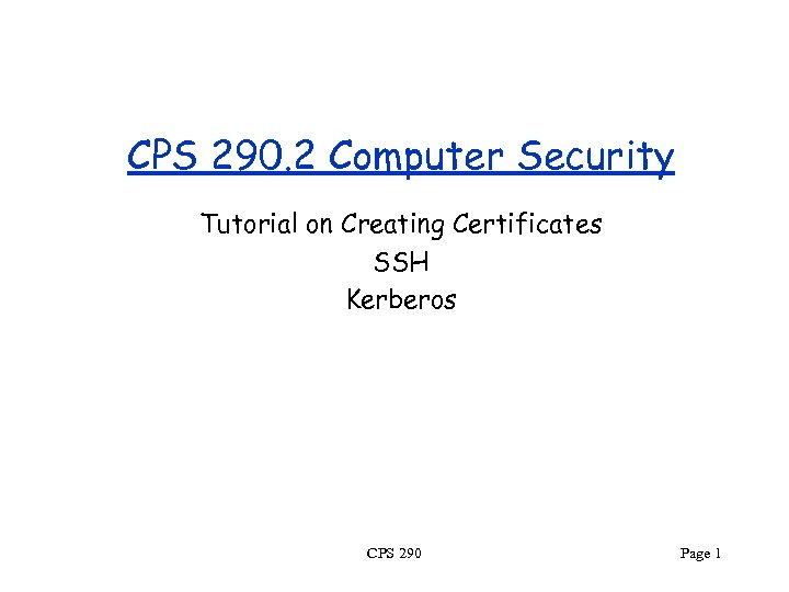 CPS 290. 2 Computer Security Tutorial on Creating Certificates SSH Kerberos CPS 290 Page