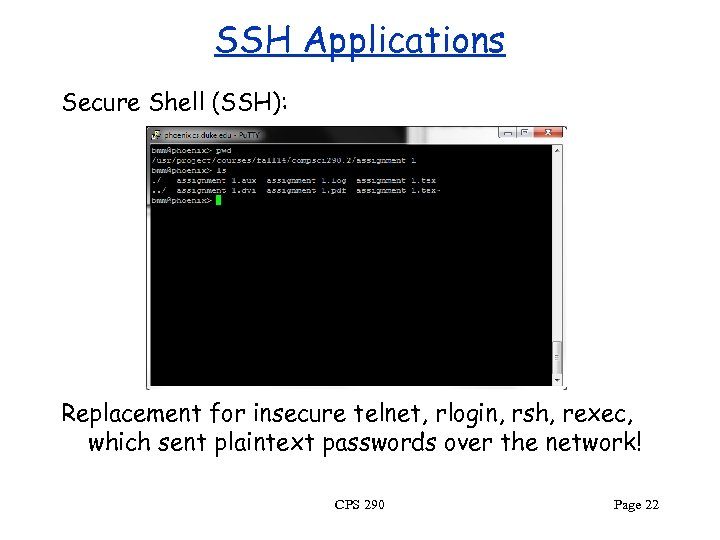 SSH Applications Secure Shell (SSH): Replacement for insecure telnet, rlogin, rsh, rexec, which sent