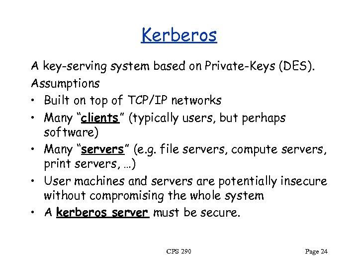 Kerberos A key-serving system based on Private-Keys (DES). Assumptions • Built on top of