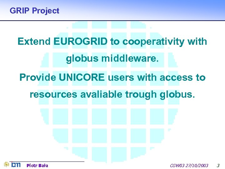 GRIP Project Extend EUROGRID to cooperativity with globus middleware. Provide UNICORE users with access