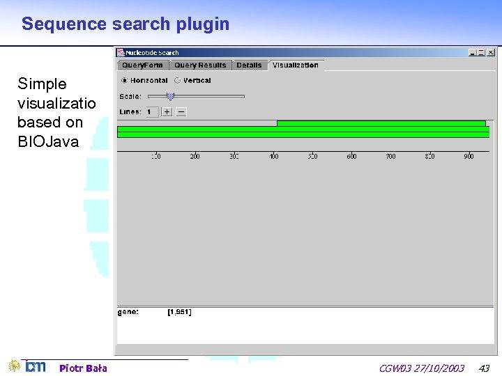 Sequence search plugin Simple visualizatio based on BIOJava Piotr Bała CGW 03 27/10/2003 43