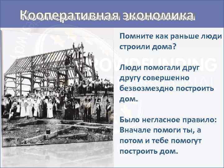 Кооперативная экономика Помните как раньше люди строили дома? Люди помогали другу совершенно безвозмездно построить