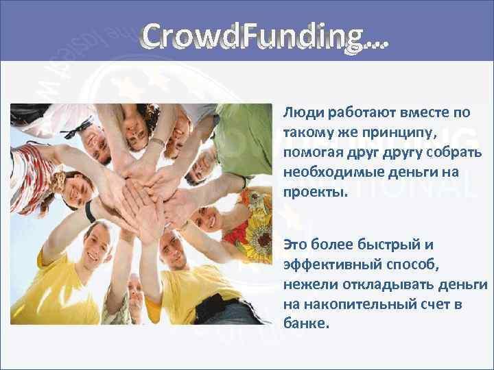 Crowd. Funding… Люди работают вместе по такому же принципу, помогая другу собрать необходимые деньги