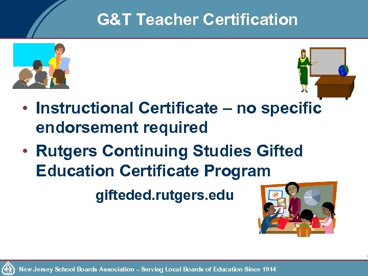 G&T Teacher Certification • Instructional Certificate – no specific endorsement required • Rutgers Continuing