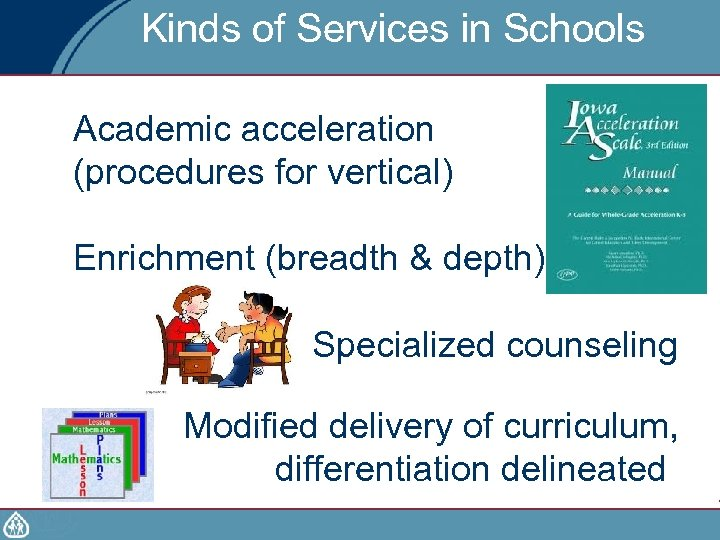 Kinds of Services in Schools Academic acceleration (procedures for vertical) Enrichment (breadth & depth)