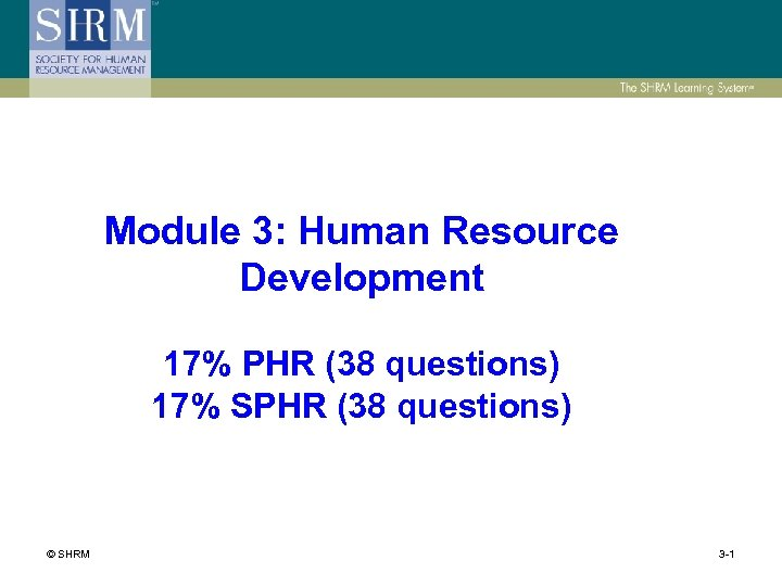 Module 3: Human Resource Development 17% PHR (38 questions) 17% SPHR (38 questions) ©