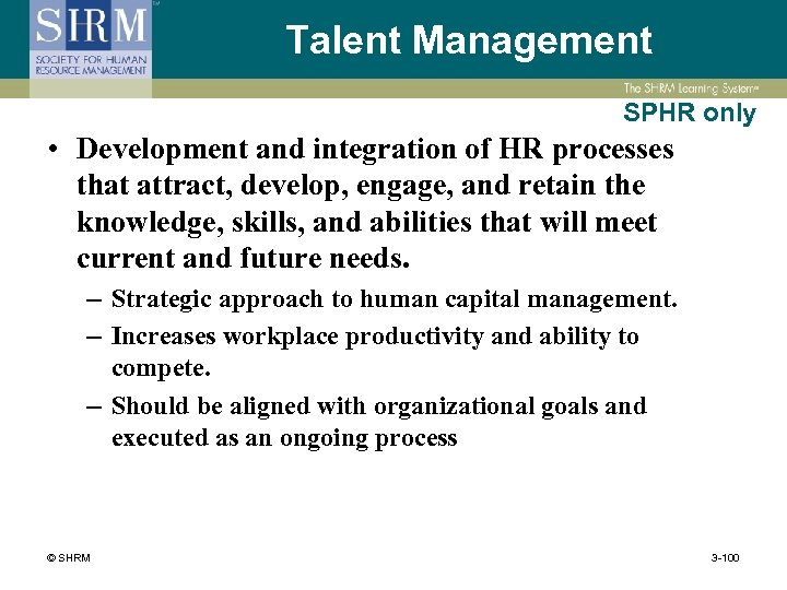 Talent Management SPHR only • Development and integration of HR processes that attract, develop,