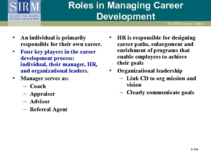 Roles in Managing Career Development • An individual is primarily responsible for their own