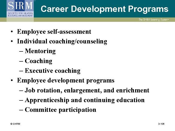 Career Development Programs • Employee self-assessment • Individual coaching/counseling – Mentoring – Coaching –