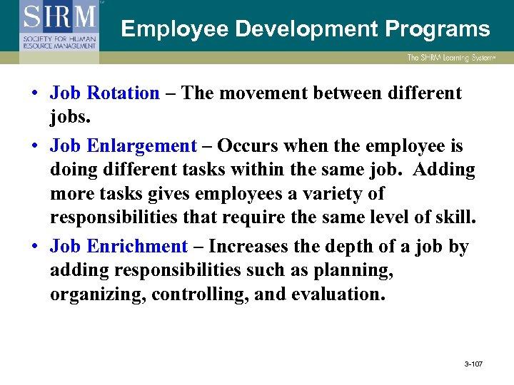 Employee Development Programs • Job Rotation – The movement between different jobs. • Job