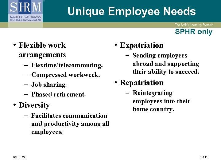 Unique Employee Needs SPHR only • Flexible work arrangements – – Flextime/telecommuting. Compressed workweek.