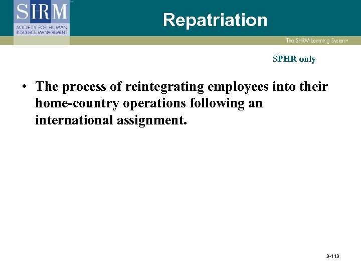 Repatriation SPHR only • The process of reintegrating employees into their home-country operations following