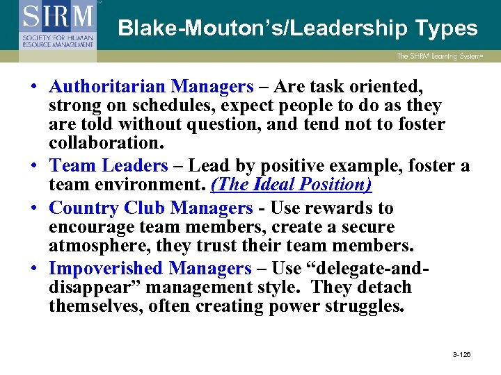 Blake-Mouton's/Leadership Types • Authoritarian Managers – Are task oriented, strong on schedules, expect people