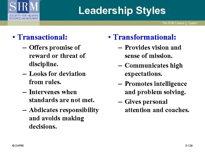 Leadership Styles • Transactional: – Offers promise of reward or threat of discipline. –