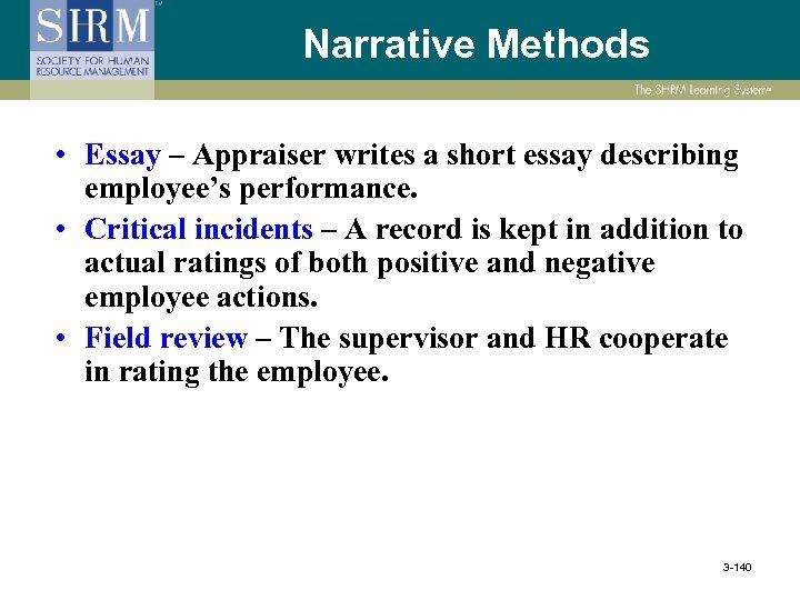 Narrative Methods • Essay – Appraiser writes a short essay describing employee's performance. •