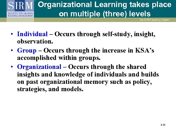 Organizational Learning takes place on multiple (three) levels • Individual – Occurs through self-study,