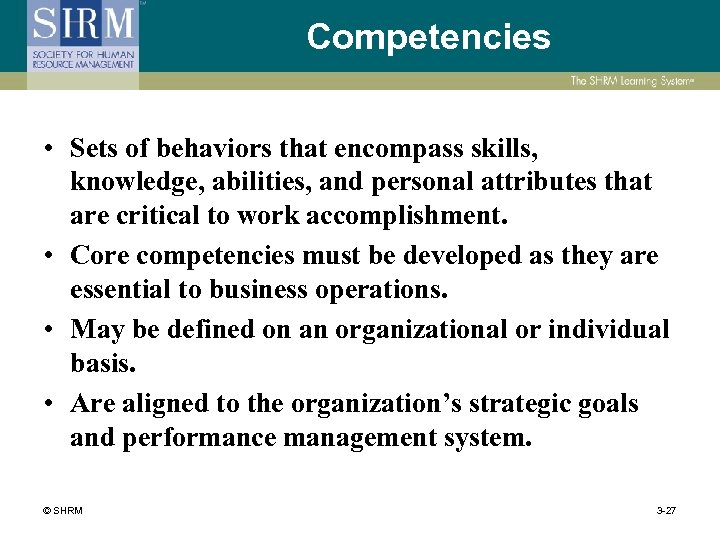 Competencies • Sets of behaviors that encompass skills, knowledge, abilities, and personal attributes that