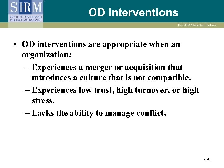OD Interventions • OD interventions are appropriate when an organization: – Experiences a merger