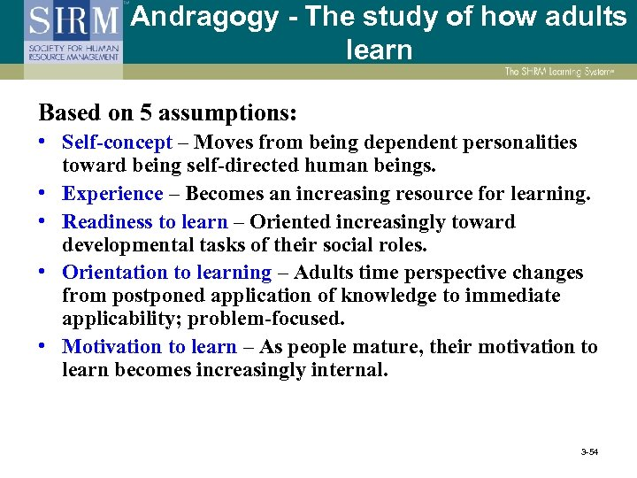 Andragogy - The study of how adults learn Based on 5 assumptions: • Self-concept