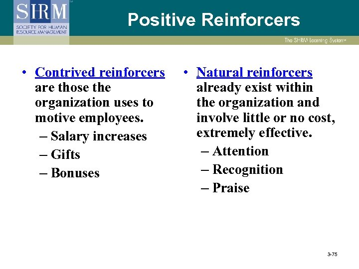Positive Reinforcers • Contrived reinforcers are those the organization uses to motive employees. –