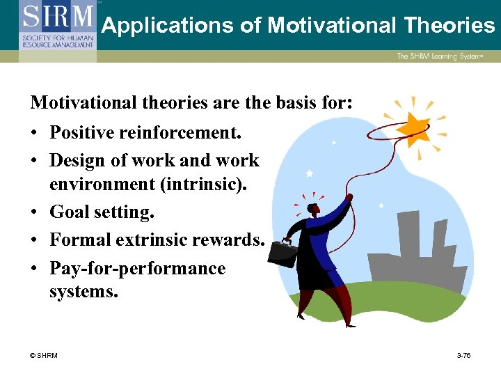 Applications of Motivational Theories Motivational theories are the basis for: • Positive reinforcement. •