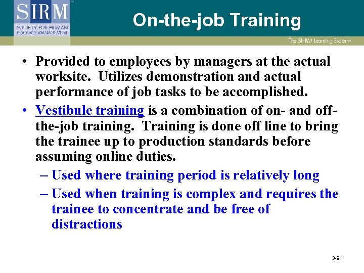 On-the-job Training • Provided to employees by managers at the actual worksite. Utilizes demonstration