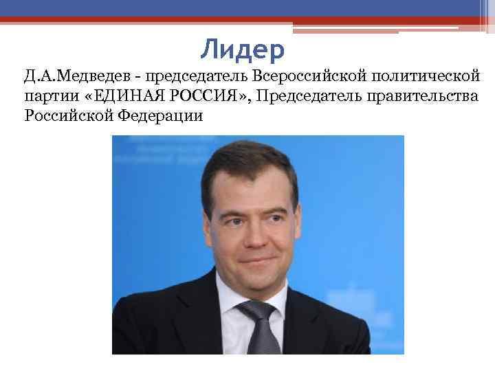 Лидер Д. А. Медведев - председатель Всероссийской политической партии «ЕДИНАЯ РОССИЯ» , Председатель правительства