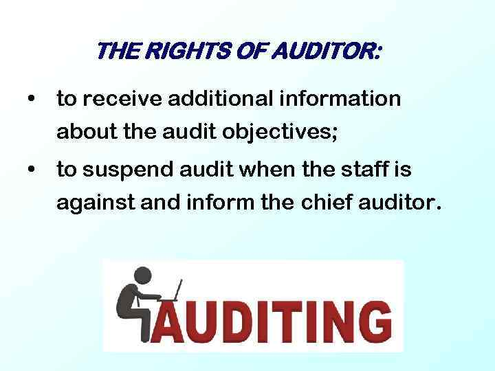 THE RIGHTS OF AUDITOR: • to receive additional information about the audit objectives; •