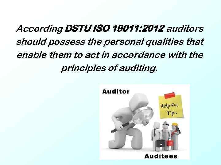 According DSTU ISO 19011: 2012 auditors should possess the personal qualities that enable them