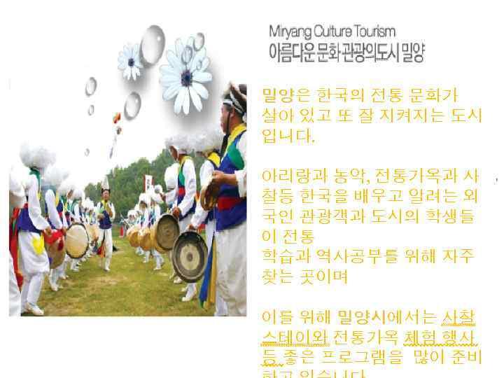 밀양은 한국의 전통 문화가 밀양 살아 있고 또 잘 지켜지는 도시 입니다. 아리랑과 농악,