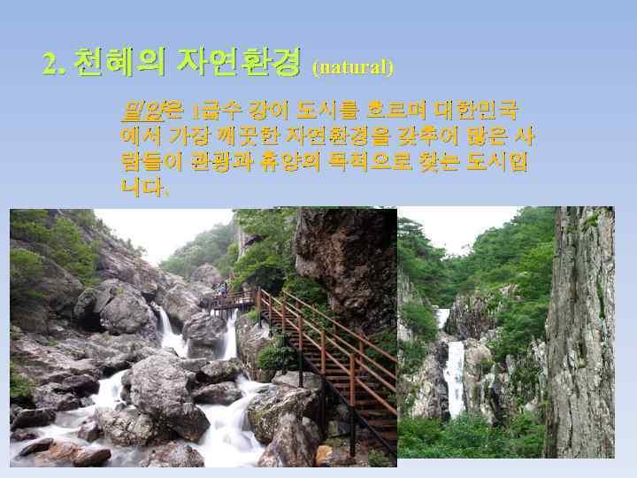 2. 천혜의 자연환경 (natural) 밀양은 1급수 강이 도시를 흐르며 대한민국 에서 가장 깨끗한 자연환경을