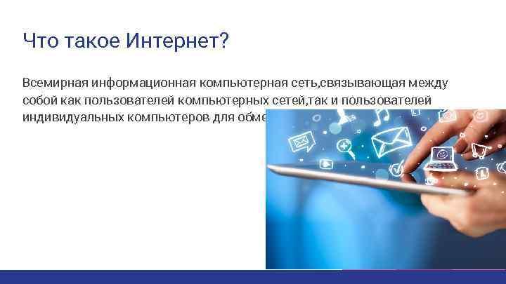 Что такое Интернет? Всемирная информационная компьютерная сеть, связывающая между собой как пользователей компьютерных сетей,