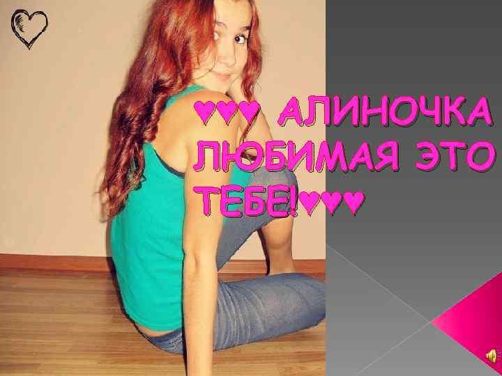 ♥♥♥ АЛИНОЧКА ЛЮБИМАЯ ЭТО ТЕБЕ!♥♥♥