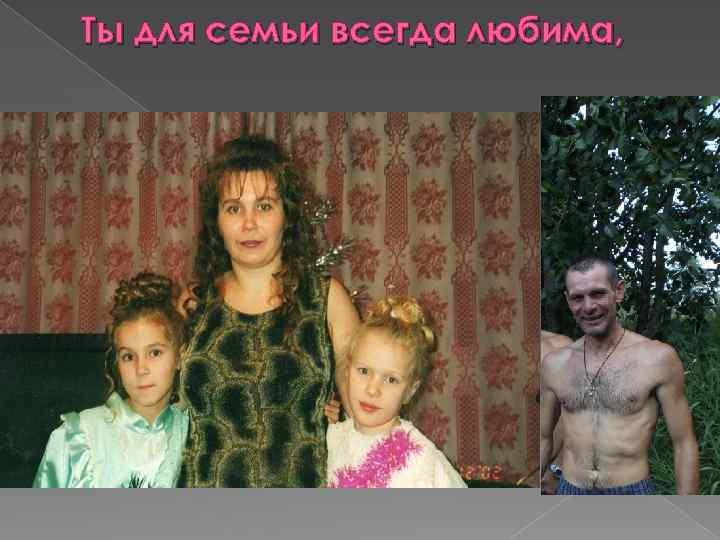 Ты для семьи всегда любима,