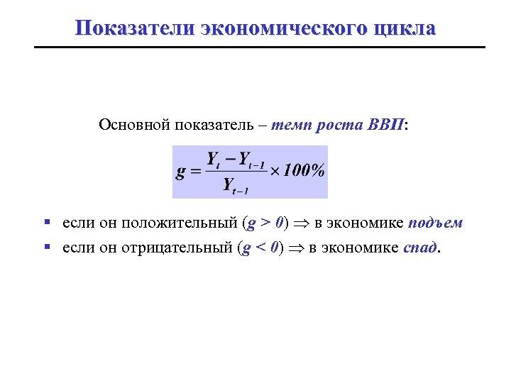 Показатели экономического цикла Основной показатель – темп роста ВВП: § если он положительный (g