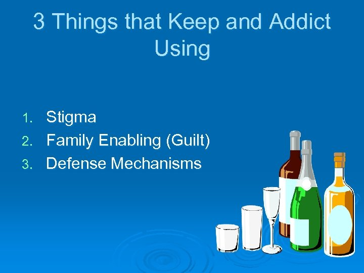 3 Things that Keep and Addict Using Stigma 2. Family Enabling (Guilt) 3. Defense