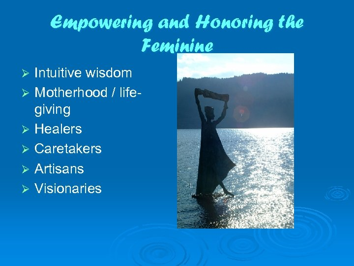 Empowering and Honoring the Feminine Intuitive wisdom Ø Motherhood / lifegiving Ø Healers Ø