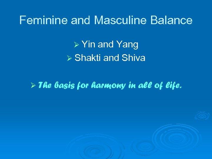 Feminine and Masculine Balance Ø Yin and Yang Ø Shakti and Shiva Ø The