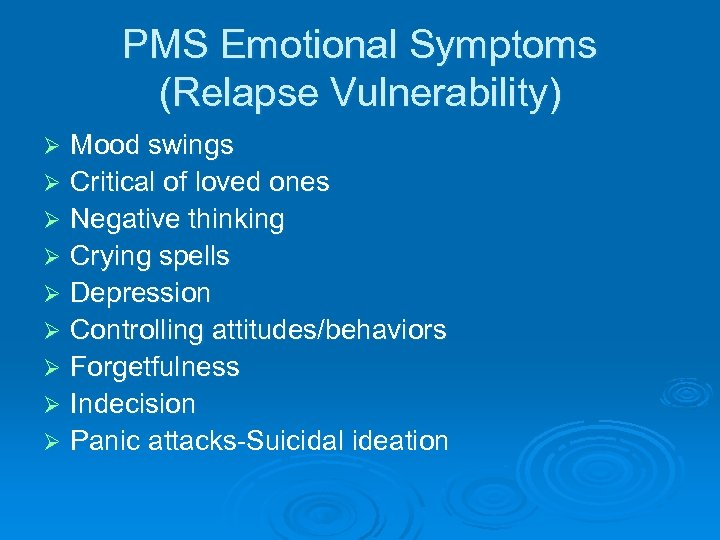 PMS Emotional Symptoms (Relapse Vulnerability) Mood swings Ø Critical of loved ones Ø Negative