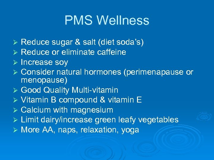 PMS Wellness Reduce sugar & salt (diet soda's) Reduce or eliminate caffeine Increase soy