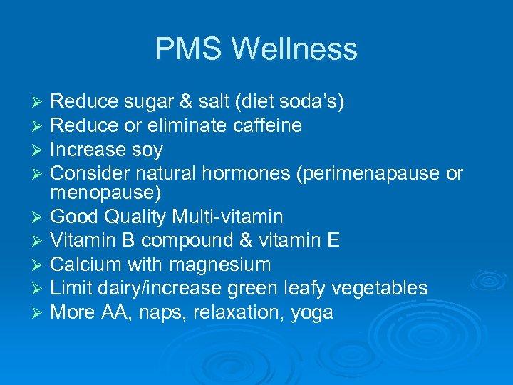 PMS Wellness Reduce sugar & salt (diet soda's) Reduce or eliminate caffeine Increase soy