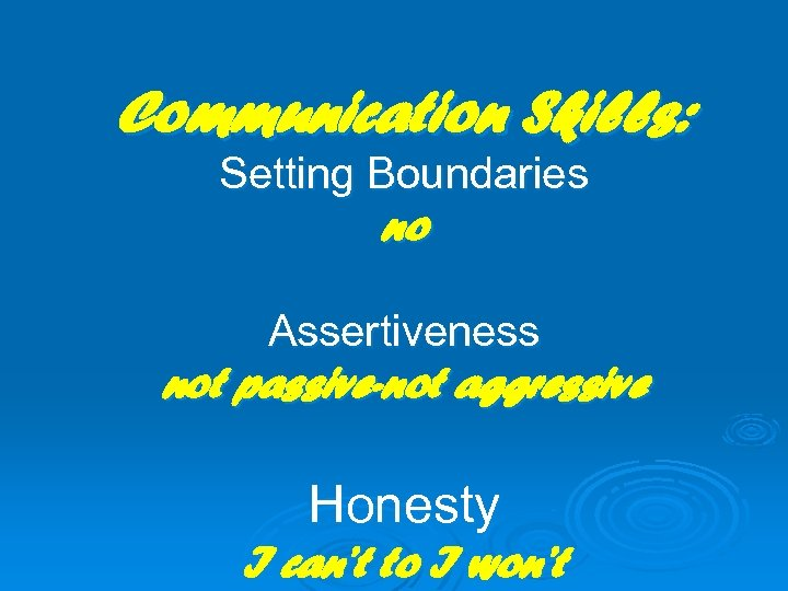 Communication Skills: Setting Boundaries no Assertiveness not passive-not aggressive Honesty I can't to I