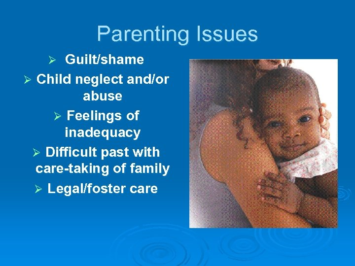 Parenting Issues Guilt/shame Ø Child neglect and/or abuse Ø Feelings of inadequacy Ø Difficult